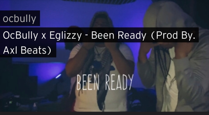 Music | Been ready [ Procuced By AxL Beats ]  – oc bully x EglIzzy #W2TM