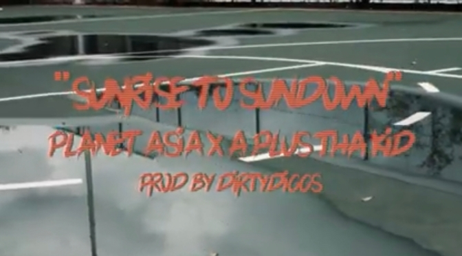 Video | Sunrise To Sundown [ Produced By @DIRTDIGGS ] – @planetasia x A Plus Tha Kid #W2TM
